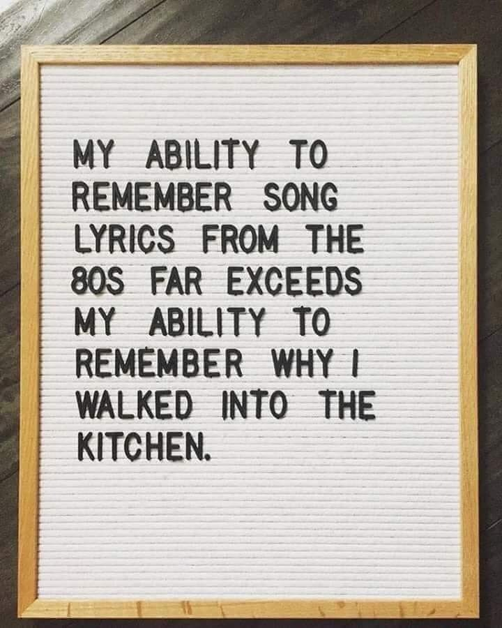 Text - MY ABILITY TO REMEMBER SONG LYRICS FROM THE 80S FAR EXCEEDS MY ABILITY TO REMEMBER WHY I WALKED INTO THE KITCHEN.
