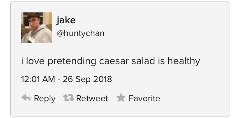 Text - jake @huntychan i love pretending caesar salad is healthy 12:01 AM 26 Sep 2018 Reply Retweet Favorite