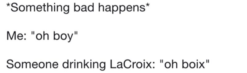 """Text - Something bad happens* Me: """"oh boy"""" Someone drinking LaCroix: """"oh boix"""""""