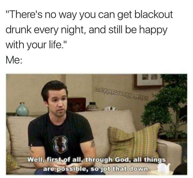 """Text - """"There's no way you can get blackout drunk every night, and still be happy with your life."""" Me: MNKRECAVERY MEmes Well, first of all, through God, all things are possible, so jot that down"""