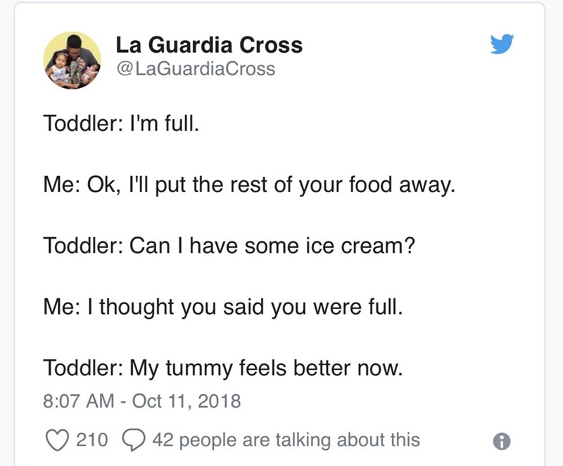 Text - La Guardia Cross @LaGuardiaCross Toddler: I'm full Me: Ok, I'll put the rest of your food away. Toddler: Can I have some ice cream? Me: I thought you said you were full. Toddler: My tummy feels better now. 8:07 AM - Oct 11, 2018 210 42 people talking about this are