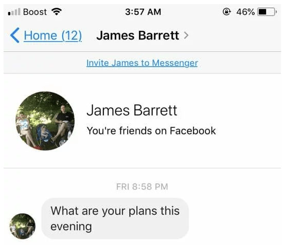 Text - ll Boost @ 46% 3:57 AM < Home (12) James Barrett Invite James to Messenger James Barrett You're friends on Facebook FRI 8:58 PM What are your plans this evening