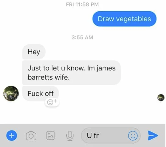 Text - FRI 11:58 PM Draw vegetables 3:55 AM Неy Just to let u know. Im james barretts wife. Fuck off U fr о +