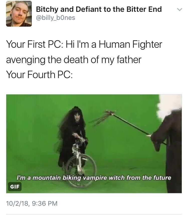 meme - Text - Bitchy and Defiant to the Bitter End @billy_b0nes Your First PC: Hi I'm a Human Fighter avenging the death of my father Your Fourth PC: I'm a mountain biking vampire witch from the future GIF 10/2/18, 9:36 PM