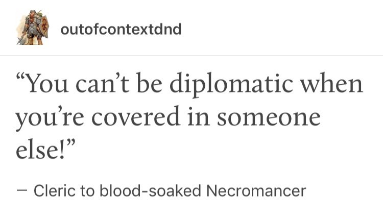 """meme - Text - outofcontextdnd """"You can't be diplomatic when you're covered in someone else!"""" Cleric to blood-soaked Necromancer"""