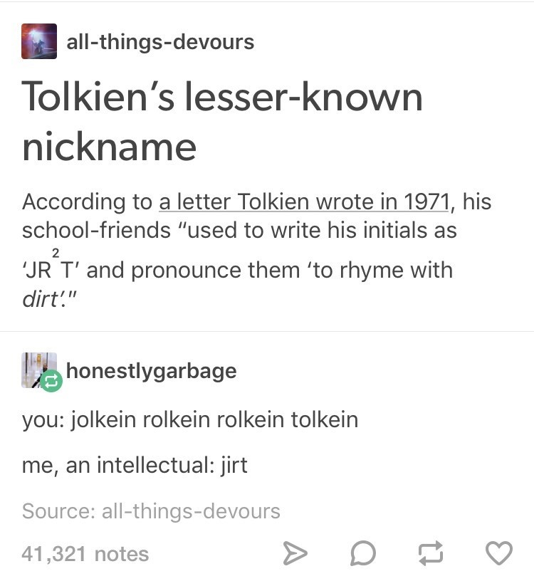 """meme - Text - all-things-devours Tolkien's lesser-known nickname According to a letter Tolkien wrote in 1971, his school-friends """"used to write his initials as 2 JR T' and pronounce them 'to rhyme with dirt!"""" honestlygarbage you: jolkein rolkein rolkein tolkein me, an intellectual: jirt Source: all-things-devours 41,321 notes"""