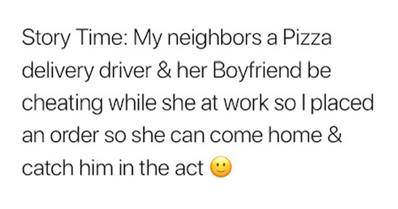 Funny twitter story about someone who ordered pizza to help his upstairs neighbor catch her boyfriend cheating. | TheeDreadGod @TheeDreadGod delivery driver her Boyfriend be cheating while she at work so placed Story Time: My neighbors Pizza an order so she can come home catch him act RISE EAt NST EVERY BITE SALTH