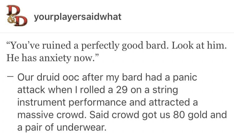 """meme - Text - Dyourplayersaidwhat """"You've ruined a perfectly good bard. Look at him. He has anxiety now."""" - Our druid ooc after my bard had a panic attack when I rolled a 29 on a string instrument performance and attracted a massive crowd. Said crowd got us 80 gold and a pair of underwear."""