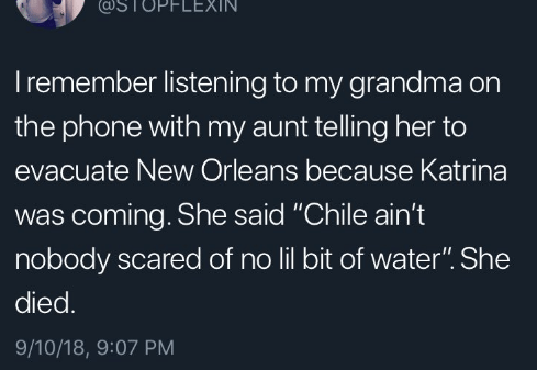 """Text - TOPFLEXIN Iremember listening to my grandma on the phone with my aunt telling her to evacuate New Orleans because Katrina was coming. She said """"Chile ain't nobody scared of no lil bit of water"""". She died. 9/10/18, 9:07 PM"""