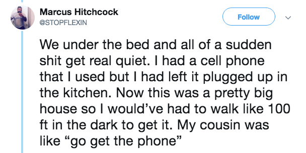 """Text - Marcus Hitchcock Follow @STOPFLEXIN We under the bed and all of a sudden shit get real quiet. I had a cell phone that I used but I had left it plugged up in the kitchen. Now this was a pretty big house so I would've had to walk like 100 ft in the dark to get it. My cousin was like """"go get the phone"""""""
