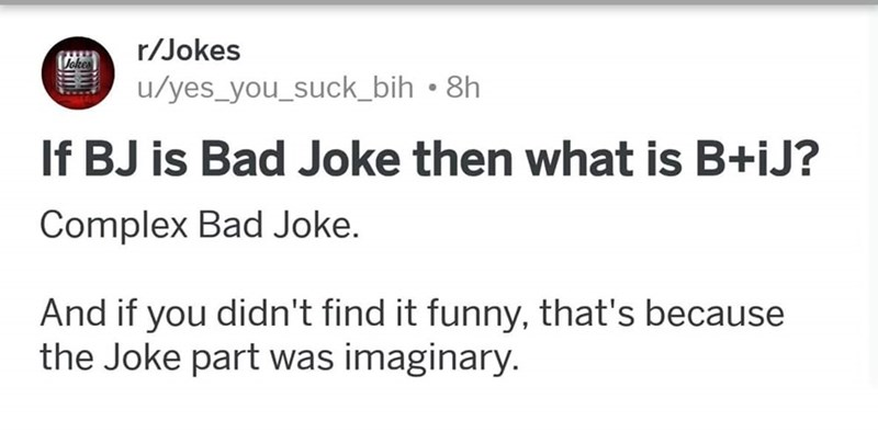 meme - Text - r/Jokes u/yes_you_suck_bih 8h If BJ is Bad Joke then what is B+iJ? Complex Bad Joke. And if you didn't find it funny, that's because the Joke part was imaginary.