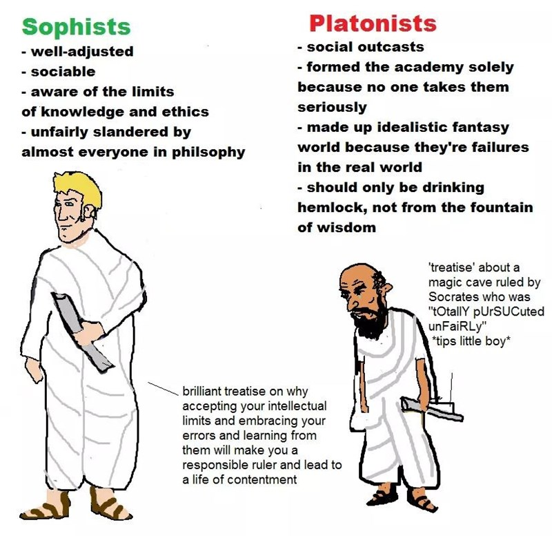 """meme - Text - Platonists Sophists - social outcasts -well-adjusted - formed the academy solely - sociable because no one takes them - aware of the limits seriously of knowledge and ethics - made up idealistic fantasy -unfairly slandered by world because they're failures almost everyone in philsophy in the real world - should only be drinking hemlock, not from the fountain of wisdom 'treatise' about a magic cave ruled by Socrates who was """"tOtallY pUrSUCuted unFaiRLy"""" tips little boy* brilliant tr"""