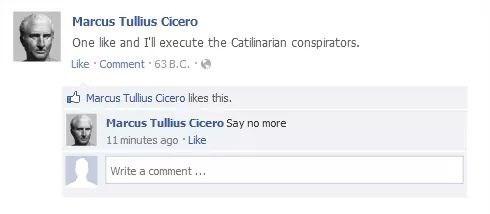 meme - Text - Marcus Tullius Cicero One like and I'l execute the Catilinarian conspirators. Like Comment 63 B.C. Marcus Tullius Cicero likes this. Marcus Tullius Cicero Say no more: 11 minutes ago Like Write a comment...