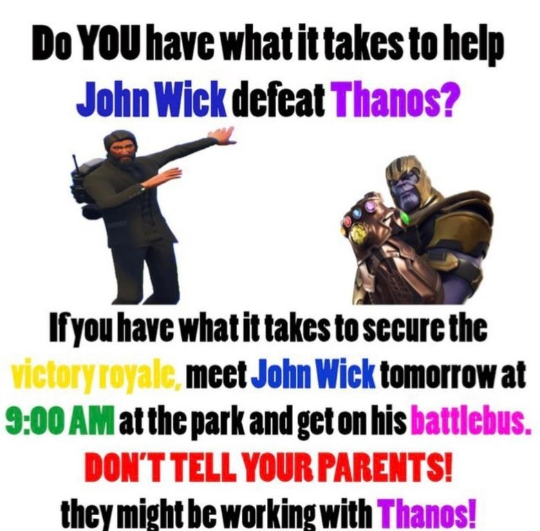 """dank meme of Text that reads, """"Do you have what it takes to help John Wick defeat Thanos? If you have what it takes to secure the victory royale, meet John Wick tomorrow at 9am at the park and get on his battlebus. Don't tell your parents! They might be working with Thanos!"""""""