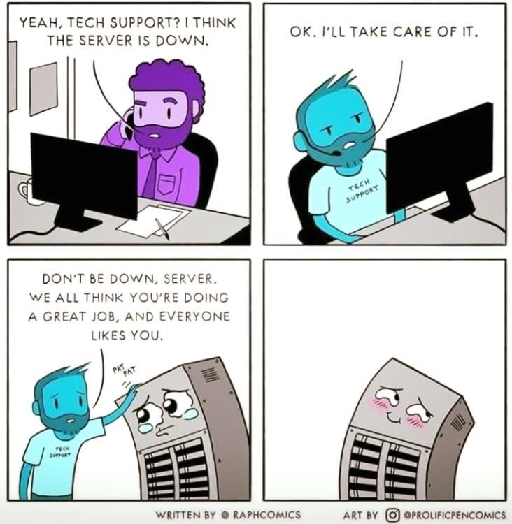 Cartoon - YEAH, TECH SUPPORT? I THINK THE SERVER IS DOWN OK. I'LL TAKE CARE OF IT TECH SUPPORT DON'T BE DOWN, SERVER WE ALL THINK YOU'RE DOING A GREAT JOB, AND EVERYONE LIKES YOU. PAT suRT WRITTEN BY @ RAPHCOMICS ART BY OePROLIFICPENCOMICS
