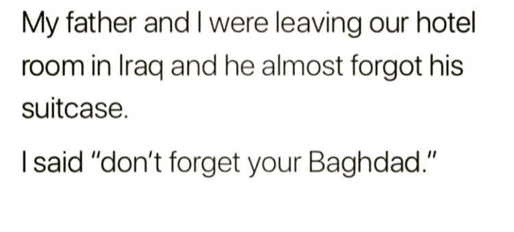 """Text - My father and Iwere leaving our hotel room in Iraq and he almost forgot his suitcase I said """"don't forget your Baghdad."""""""