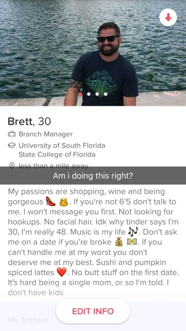 funny tinder - Text - PHI Brett, 30 Branch Manager University of South Florida State College of Florida Oless than a mile away Ami doing this right? My passions are shopping, wine and being If you're not 6'5 don't talk to gorgeous me. I won't message you first. Not looking for hookups. No facial hair. Idk why tinder says I'm 30, I'm really 48. Music is my life . Don't ask me on a date if you're broke E.If you can't handle me at my worst you don't deserve me at my best. Sushi and pumpkin spiced l