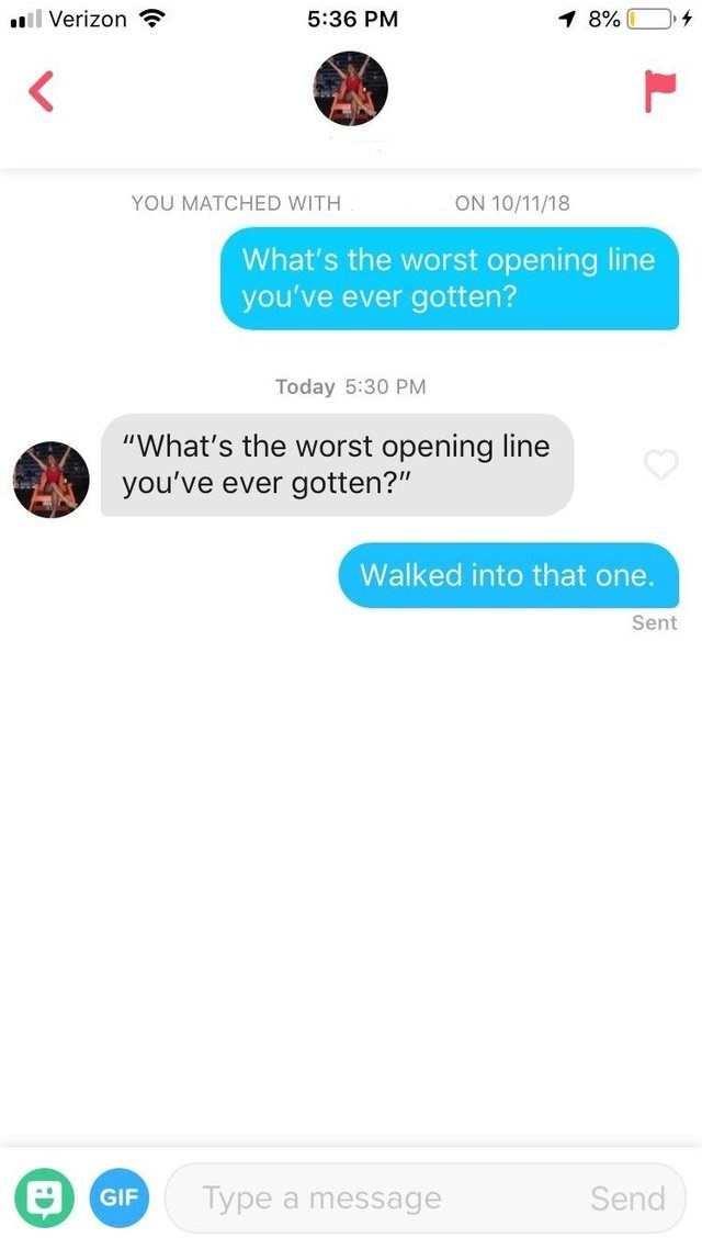 """funny tinder - Text - ll Verizon 5:36 PM 1 8% ON 10/11/18 YOU MATCHED WITH What's the worst opening line you've ever gotten? Today 5:30 PM """"What's the worst opening line you've ever gotten?"""" Walked into that one. Sent Type a message Send GIF"""