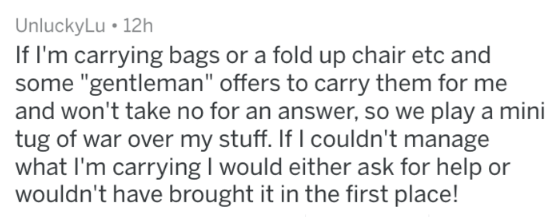"Text - UnluckyLu 12h If I'm carrying bags or a fold up chair etc and some ""gentleman"" offers to carry them for me and won't take no for an answer, so we play a mini tug of war over my stuff. If I couldn't manage what I'm carrying I would either ask for help or wouldn't have brought it in the first place!"