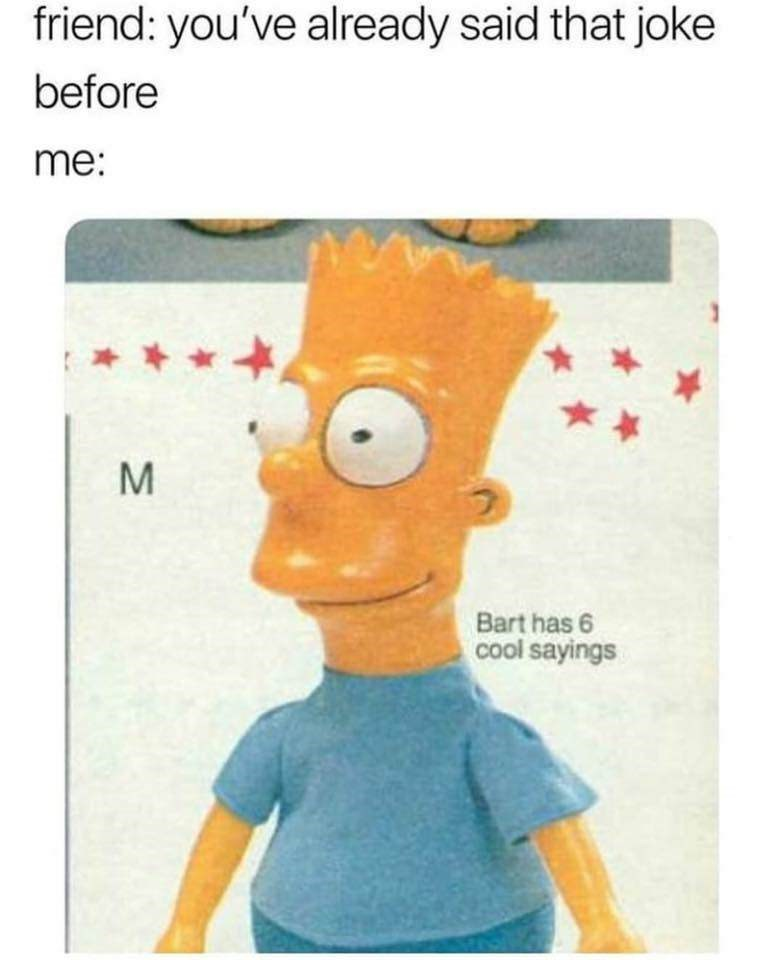 """Caption that reads, """"Friend: You've already said that joke before; Me ..."""" above a pic of a toy Bart Simpson that says, """"Bart has six cool sayings"""""""