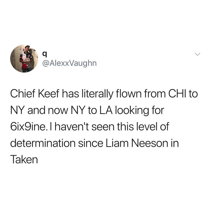 Text - @AlexxVaughn Chief Keef has literally flown from CHI to NY and now NY to LA looking for 6ix9ine. I haven't seen this level of determination since Liam Neeson in Taken