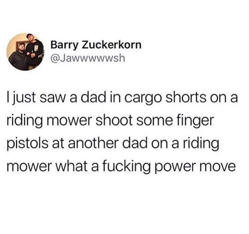 Text - Barry Zuckerkorn @Jawwwwwsh just saw a dad in cargo shorts ona riding mower shoot some finger pistols at another dad on a riding mower what a fucking power move