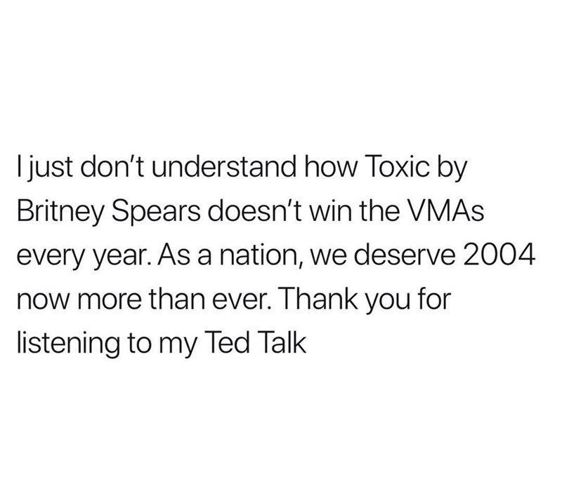 Text - Ijust don't understand how Toxic by Britney Spears doesn't win the VMAS every year. As a nation, we deserve 2004 now more than ever. Thank you for listening to my Ted Talk