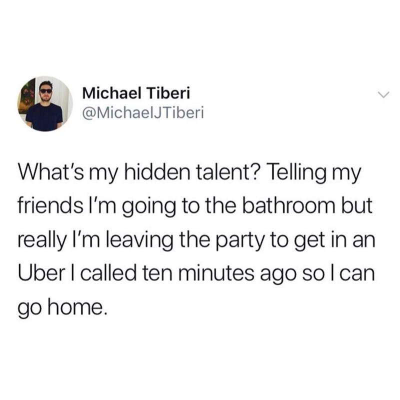 Text - Michael Tiberi @MichaelJTiberi What's my hidden talent? Telling my friends I'm going to the bathroom but really I'm leaving the party to get in an Uber I called ten minutes ago so I can go home.