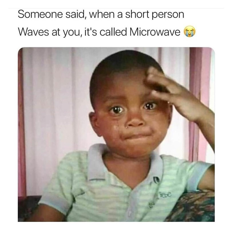 Face - Someone said, when a short person Waves at you, it's called Microwave