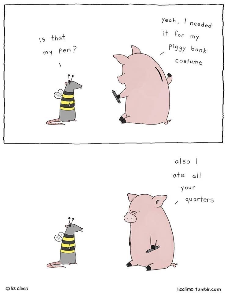 Text - Yeah, needed it for my is that Pi9gy bank my Pen? Costume | also ate all your quarters liz climo lizclimo. tumblr.com
