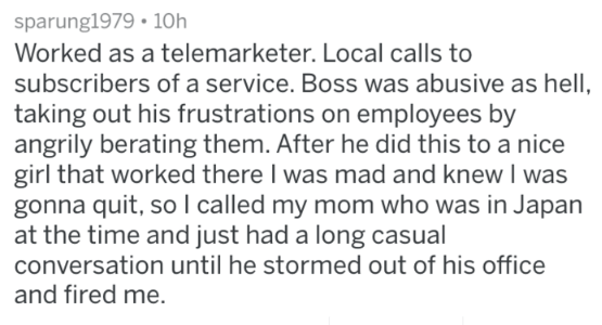 Text - sparung1979 10h Worked as a telemarketer. Local calls to subscribers ofa service. Boss was abusive as hell, taking out his frustrations on employees by angrily berating them. After he did this to a nice girl that worked there I was mad and knew I was gonna quit, soI called my mom who was in Japan at the time and just had a long casual conversation until he stormed out of his office and fired me.