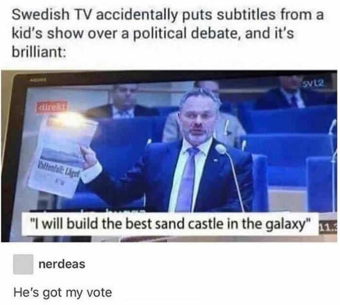 """Caption that reads, """"Swedish TV accidentally puts subtitles from a kid's show over a political debate, and it's brilliant"""" above a pic of a politician on TV saying, """"I will build the best sand castle in the galaxy"""""""