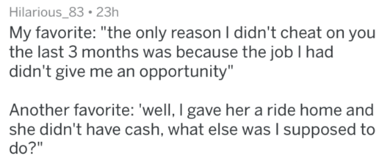"""Text - Hilarious_83 23h My favorite: """"the only reason I didn't cheat on you the last 3 months was because the job I had didn't give me an opportunity"""" Another favorite: 'well, I gave her a ride home and she didn't have cash, what else was I supposed to do?"""""""
