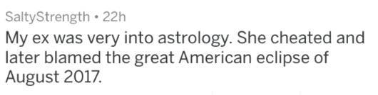 Text - SaltyStrength 22h My ex was very into astrology. She cheated and later blamed the great American eclipse of August 2017