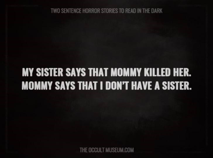 Text - TWO SENTENCE HORROR STORIES TO READ IN THE DARK MY SISTER SAYS THAT MOMMY KILLED HER. MOMMY SAYS THAT I DON'T HAVE A SISTER. THE OCCULT MUSEUM.COM