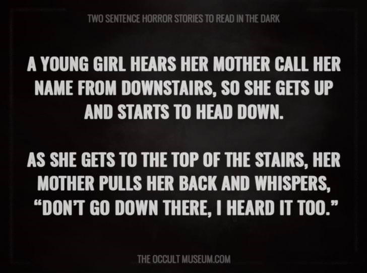 """Text - TWO SENTENCE HORROR STORIES TO READ IN THE DARK A YOUNG GIRL HEARS HER MOTHER CALL HER NAME FROM DOWNSTAIRS, SO SHE GETS UP AND STARTS TO HEAD DOWN. AS SHE GETS TO THE TOP OF THE STAIRS, HER MOTHER PULLS HER BACK AND WHISPERS, """"DON'T GO DOWN THERE, I HEARD IT TOO."""" THE OCCULT MUSEUM.COM"""