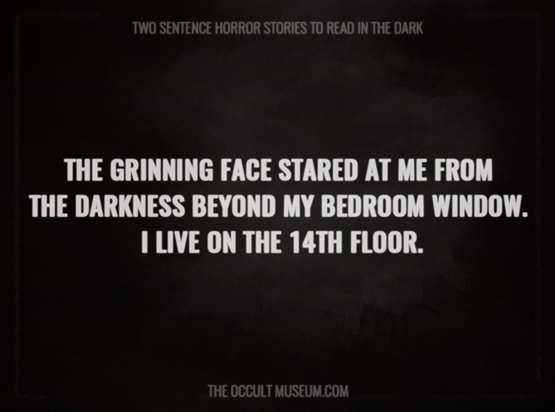 Text - TWO SENTENCE HORROR STORIES TO READ IN THE DARK THE GRINNING FACE STARED AT ME FROM THE DARKNESS BEYOND MY BEDROOM WINDOW. T LIVE ON THE 14TH FLOOR. THE OCCULT MUSEUM.COM