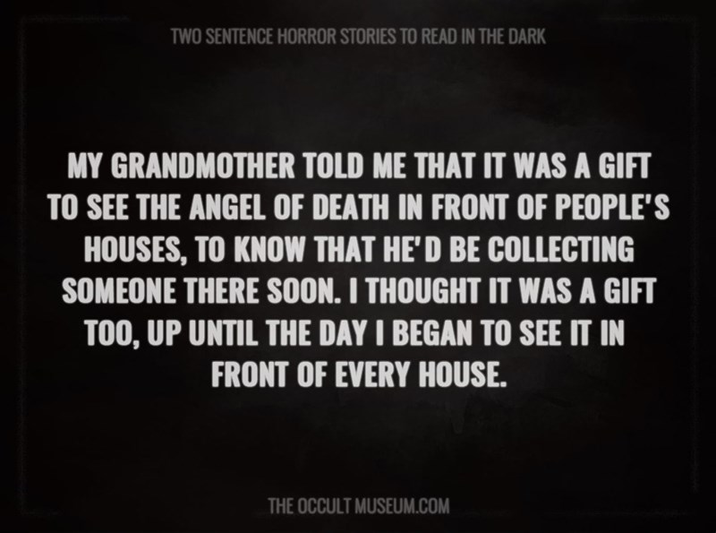 Text - TWO SENTENCE HORROR STORIES TO READ IN THE DARK MY GRANDMOTHER TOLD ME THAT IT WAS A GIFT TO SEE THE ANGEL OF DEATH IN FRONT OF PEOPLE'S HOUSES, TO KNOW THAT HE'D BE COLLECTING SOMEONE THERE SOON. I THOUGHT IT WAS A GIFT TOO, UP UNTIL THE DAY I BEGAN TO SEE IT IN FRONT OF EVERY HOUSE. THE OCCULT MUSEUM.COM