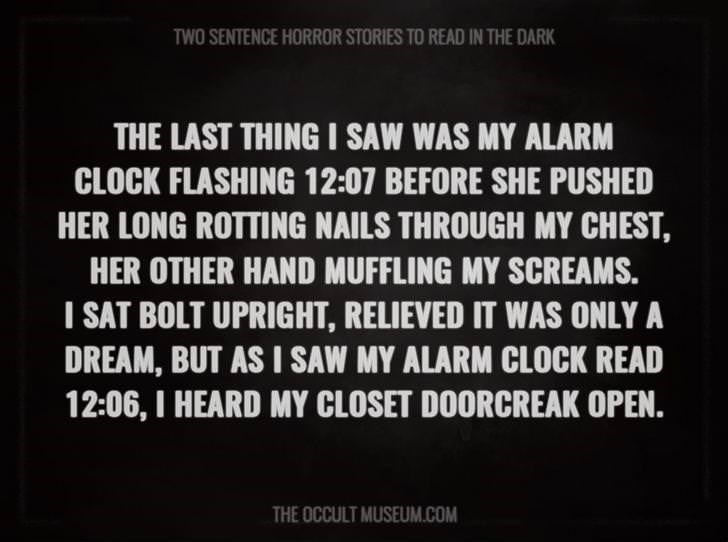 Text - TWO SENTENCE HORROR STORIES TO READ IN THE DARK THE LAST THING I SAW WAS MY ALARM CLOCK FLASHING 12:07 BEFORE SHE PUSHED HER LONG ROTTING NAILS THROUGH MY CHEST, HER OTHER HAND MUFFLING MY SCREAMS I SAT BOLT UPRIGHT, RELIEVED IT WAS ONLY A DREAM, BUT AS I SAW MY ALARM CLOCK READ 12:06, I HEARD MY CLOSET DOORCREAK OPEN. THE OCCULT MUSEUM.COM