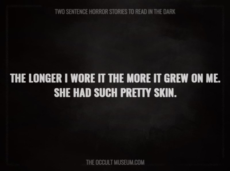 Text - TWO SENTENCE HORROR STORIES TO READ IN THE DARK THE LONGER I WORE IT THE MORE IT GREW ON ME. SHE HAD SUCH PRETTY SKIN. THE OCCULT MUSEUM.COM