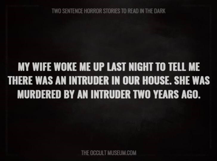Text - TWO SENTENCE HORROR STORIES TO READ IN THE DARK MY WIFE WOKE ME UP LAST NIGHT TO TELL ME THERE WAS AN INTRUDER IN OUR HOUSE. SHE WAS MURDERED BY AN INTRUDER TWO YEARS AGO. THE OCCULT MUSEUM.COM