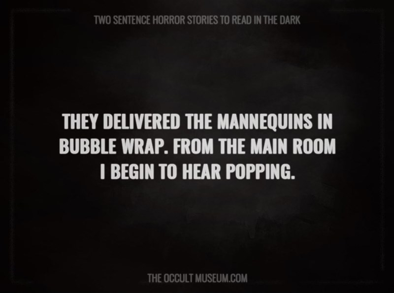 Text - TWO SENTENCE HORROR STORIES TO READ IN THE DARK THEY DELIVERED THE MANNEQUINS IN BUBBLE WRAP. FROM THE MAIN ROOM I BEGIN TO HEAR POPPING. THE OCCULT MUSEUM.COM