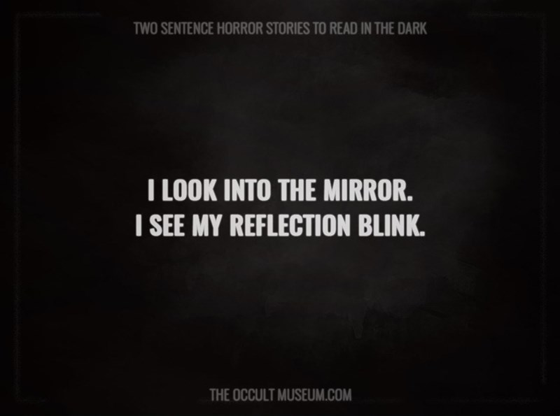 Text - TWO SENTENCE HORROR STORIES TO READ IN THE DARK T LOOK INTO THE MIRROR. I SEE MY REFLECTION BLINK. THE OCCULT MUSEUM.COM