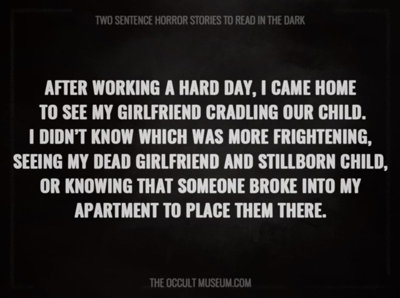 Text - TWO SENTENCE HORROR STORIES TO READ IN THE DARK AFTER WORKING A HARD DAY, I CAME HOME TO SEE MY GIRLFRIEND CRADLING OUR CHILD. I DIDN'T KNOW WHICH WAS MORE FRIGHTENING, SEEING MY DEAD GIRLFRIEND AND STILLBORN CHILD, OR KNOWING THAT SOMEONE BROKE INTO MY APARTMENT TO PLACE THEM THERE. THE OCCULT MUSEUM.COM