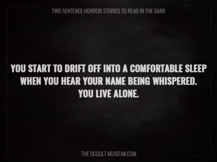 Text - TWO SENTENCE HORROR STORIES TO READ IN THE DARK YOU START TO DRIFT OFF INTO A COMFORTABLE SLEEP WHEN YOU HEAR YOUR NAME BEING WHISPERED. YOU LIVE ALONE THE OCCULT MUSEUM.COM