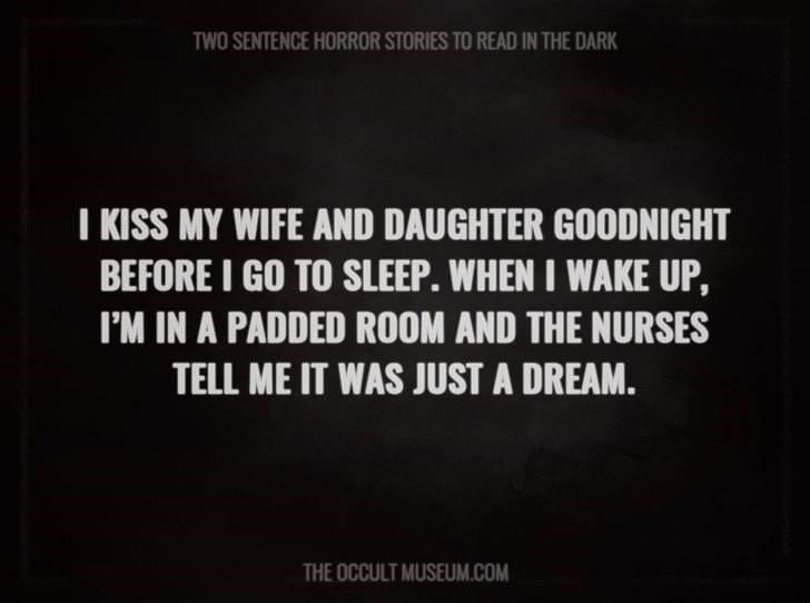 Text - TWO SENTENCE HORROR STORIES TO READ IN THE DARK I KISS MY WIFE AND DAUGHTER GOODNIGHT BEFORE I GO TO SLEEP. WHEN I WAKE UP, I'M IN A PADDED ROOM AND THE NURSES TELL ME IT WAS JUST A DREAM. THE OCCULT MUSEUM.COM