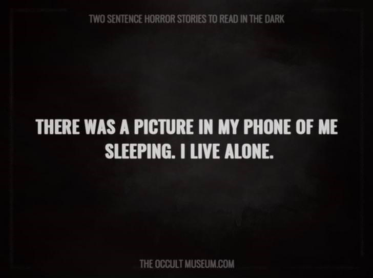 Text - TWO SENTENCE HORROR STORIES TO READ IN THE DARK THERE WAS A PICTURE IN MY PHONE OF ME SLEEPING. I LIVE ALONE. THE OCCULT MUSEUM.COM