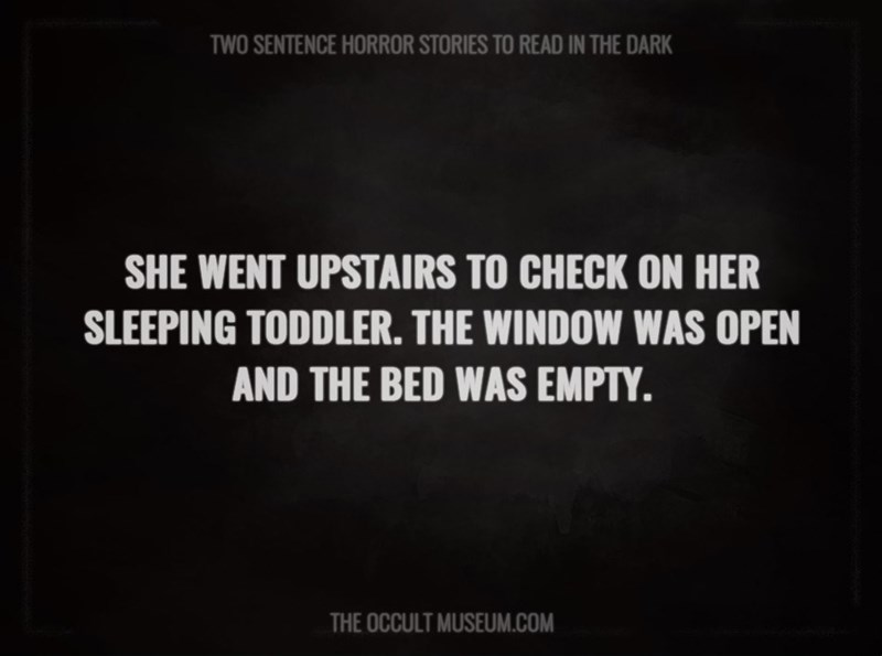 Text - TWO SENTENCE HORROR STORIES TO READ IN THE DARK SHE WENT UPSTAIRS TO CHECK ON HER SLEEPING TODDLER. THE WINDOW WAS OPEN AND THE BED WAS EMPTY. THE OCCULT MUSEUM.COM