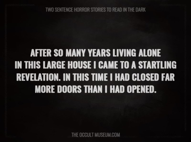 Text - TWO SENTENCE HORROR STORIES TO READ IN THE DARK AFTER SO MANY YEARS LIVING ALONE IN THIS LARGE HOUSE I CAME TO A STARTLING REVELATION. IN THIS TIME I HAD CLOSED FAR MORE DOORS THAN I HAD OPENED. THE OCCULT MUSEUM.COM