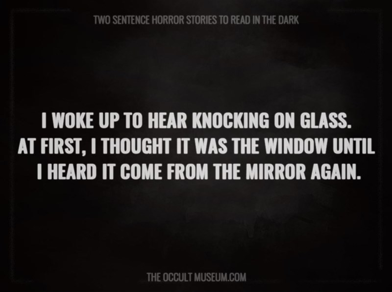Text - TWO SENTENCE HORROR STORIES TO READ IN THE DARK T WOKE UP TO HEAR KNOCKING ON GLASS. AT FIRST, I THOUGHT IT WAS THE WINDOW UNTIL T HEARD IT COME FROM THE MIRROR AGAIN. THE OCCULT MUSEUM.COM